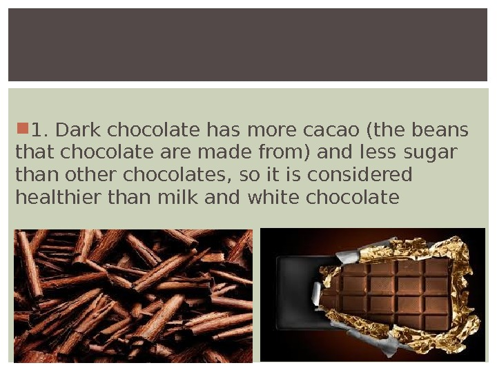 1. Dark chocolate has more cacao (the beans that chocolate are made from) and less