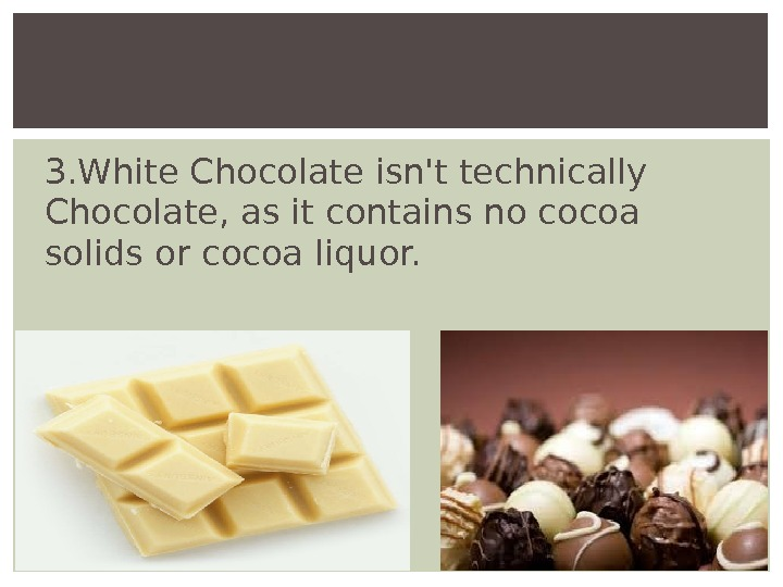 3. White Chocolate isn't technically Chocolate, as it contains no cocoa solids or cocoa liquor.