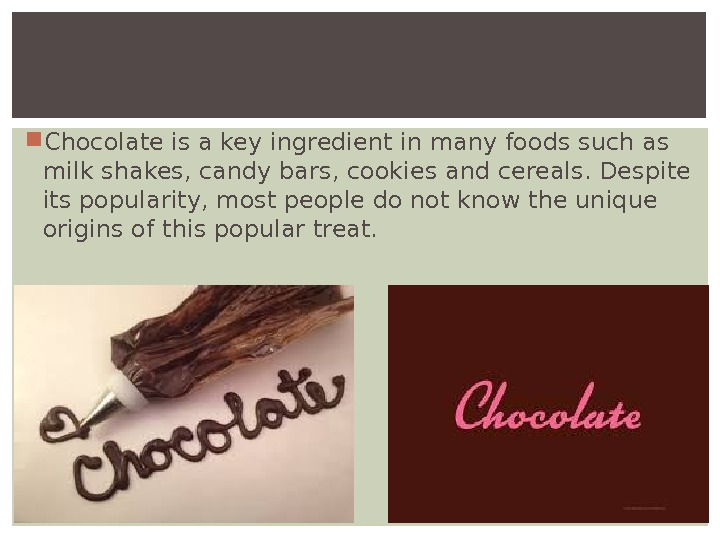 Chocolate is a key ingredient in many foods such as milk shakes, candy bars, cookies