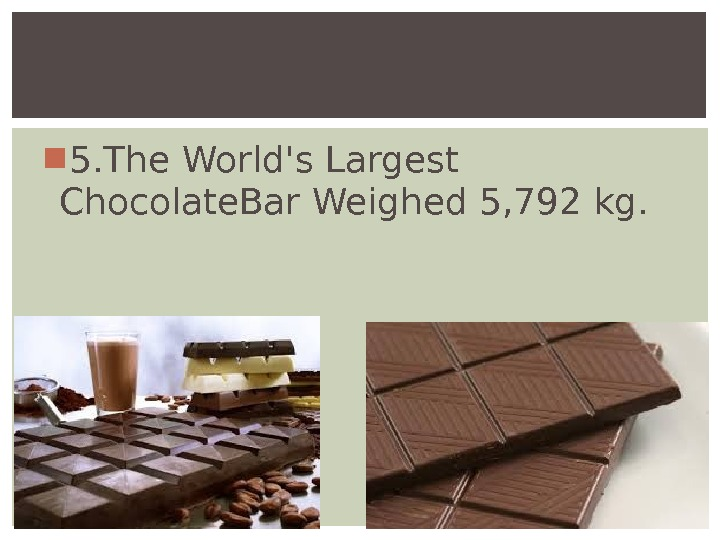 5. The World's. Largest Chocolate. Bar Weighed 5, 792 kg.