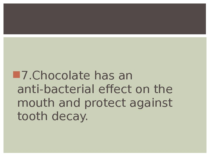 7. Chocolatehas an anti-bacterial effect on the mouth andprotect against tooth decay.