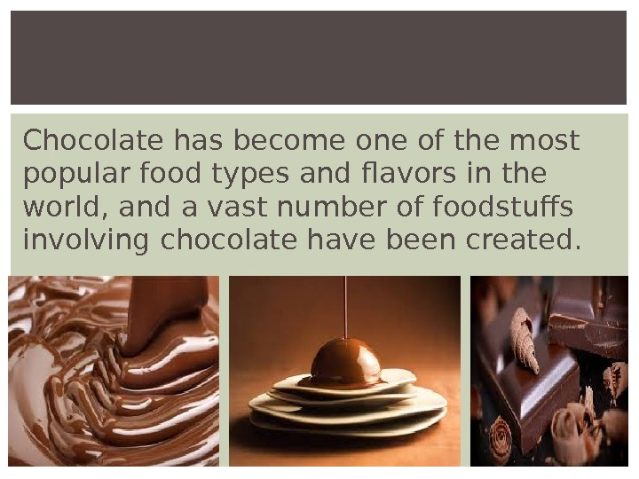 Chocolate has become one of the most popular food types and flavors in the world, and