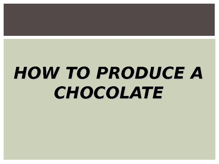 HOW TO PRODUCE A CHOCOLATE