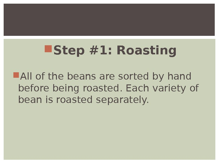 Step #1: Roasting All of the beans are sorted by hand before being roasted. Each