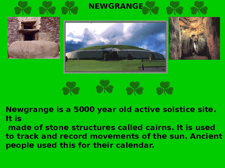 NEWGRANGE Newgrange is a 5000 year old active solstice site.  It is  made of