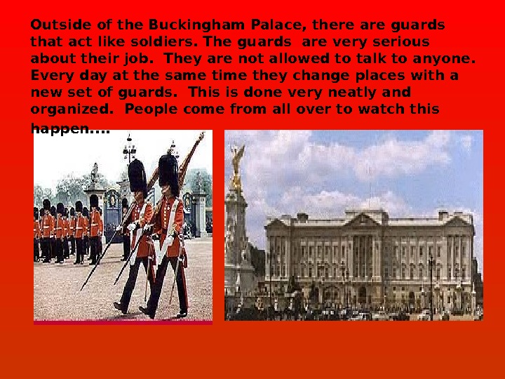 Outside of the Buckingham Palace, there are guards that act like soldiers. The guards are very