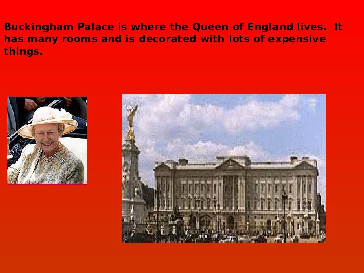 Buckingham Palace is where the Queen of England lives.  It has many rooms and is