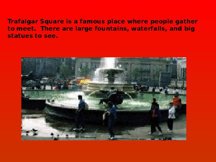 Trafalgar Square is a famous place where people gather to meet.  There are large fountains,