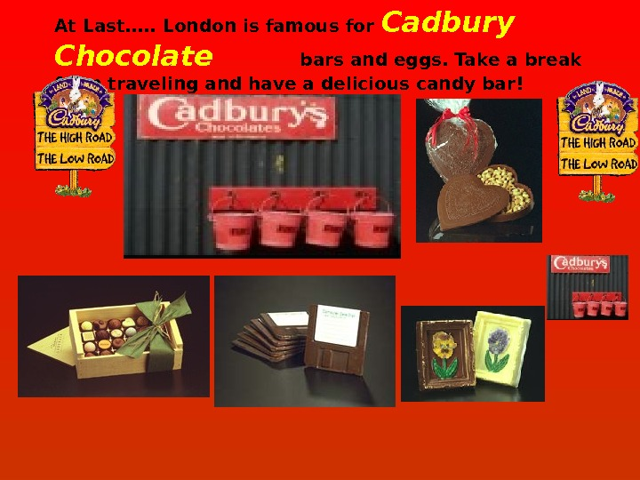 At Last…. . London is famous for Cadbury Chocolate    bars and eggs. Take