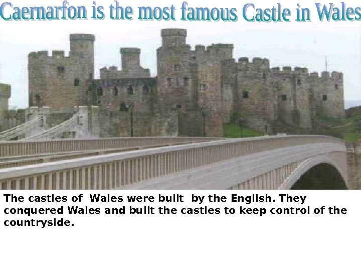 The castles of Wales were built by the English. They conquered Wales and built the castles