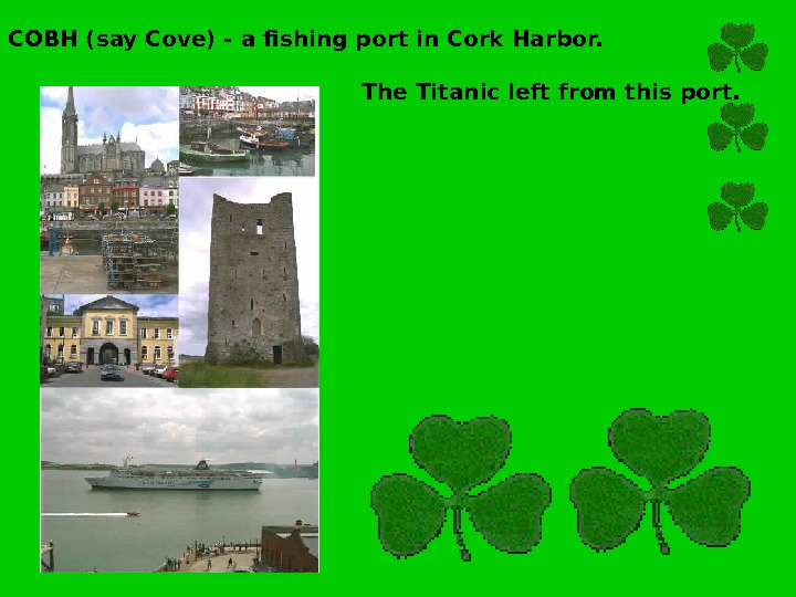 COBH (say Cove) - a fishing port in Cork Harbor.     The Titanic