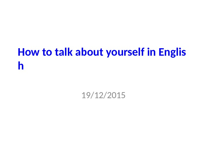 How to talk about yourself in Englis h 19/12/2015