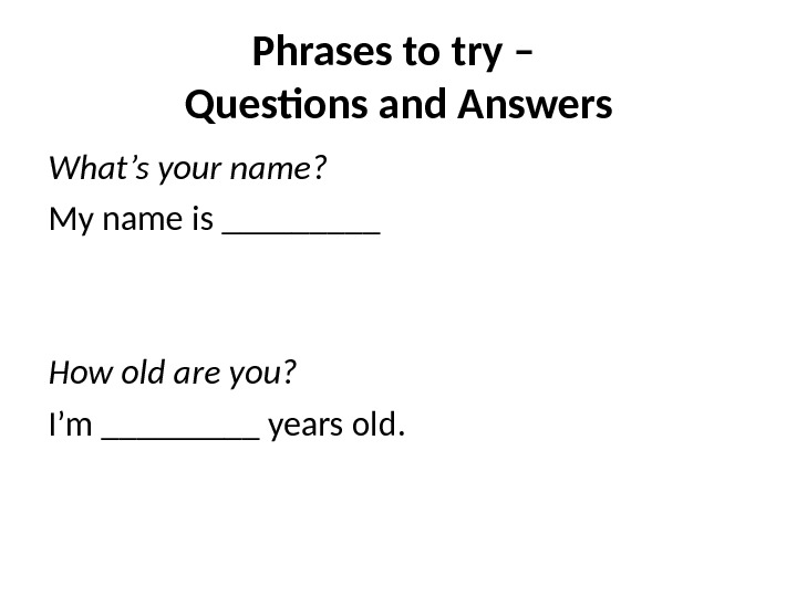 Phrases to try – Questions and Answers What's your name? My name is _____ How old