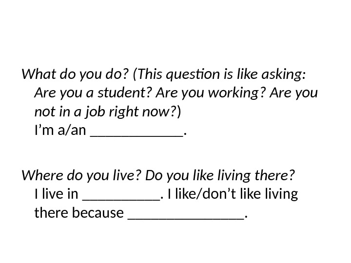 What do you do? (This question is like asking:  Are you a student? Are you