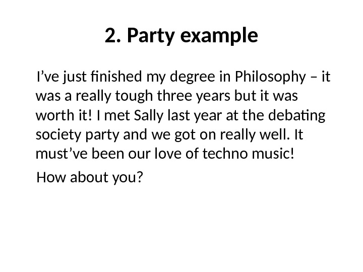 2. Party example I've just finished my degree in Philosophy – it was a really tough