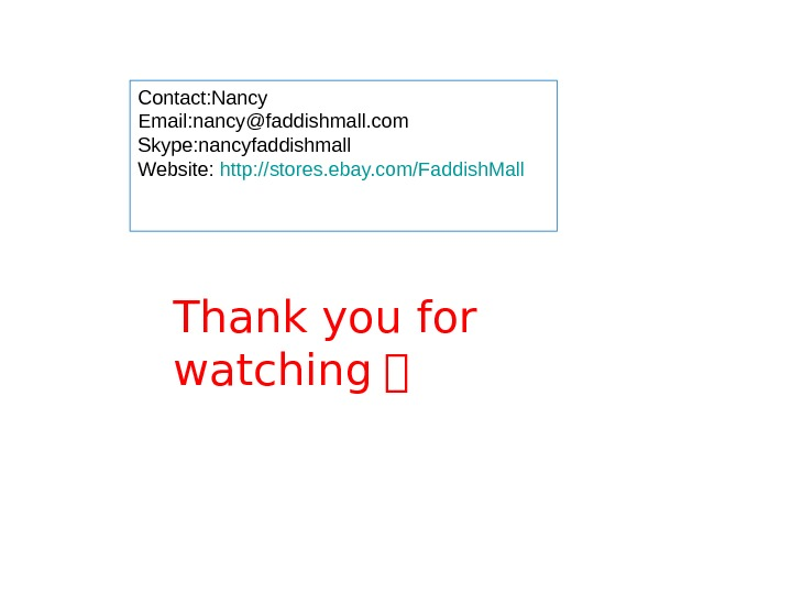 Thank you for watching !Contact: Nancy Email: nancy@faddishmall. com Skype: nancyfaddishmall Website: http: //stores. ebay. com/Faddish.