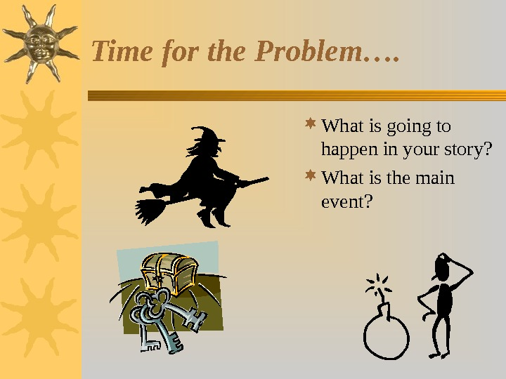 Time for the Problem….  What is going to happen in your story?  What is