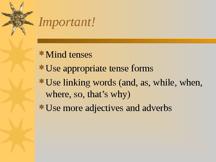Important! Mind tenses Use appropriate tense forms Use linking words (and, as, while, when,  where,
