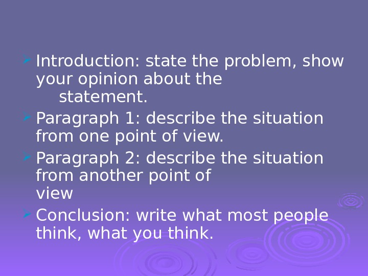 Introduction: state the problem, show your opinion about the statement.  Paragraph 1: describe