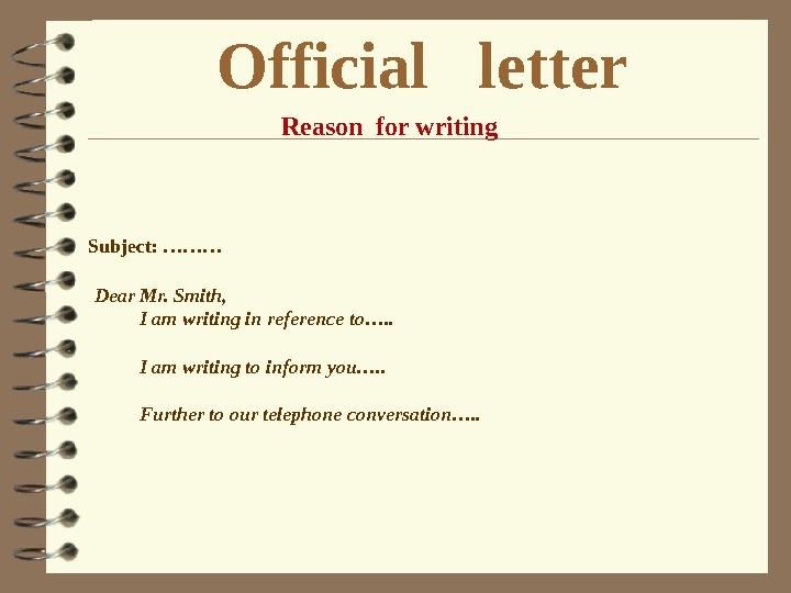 Official  letter Reason for writing Subject: ……… Dear Mr. Smith,  I am writing in