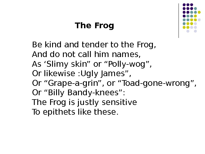 The Frog Be kind and tender to the Frog, And do not