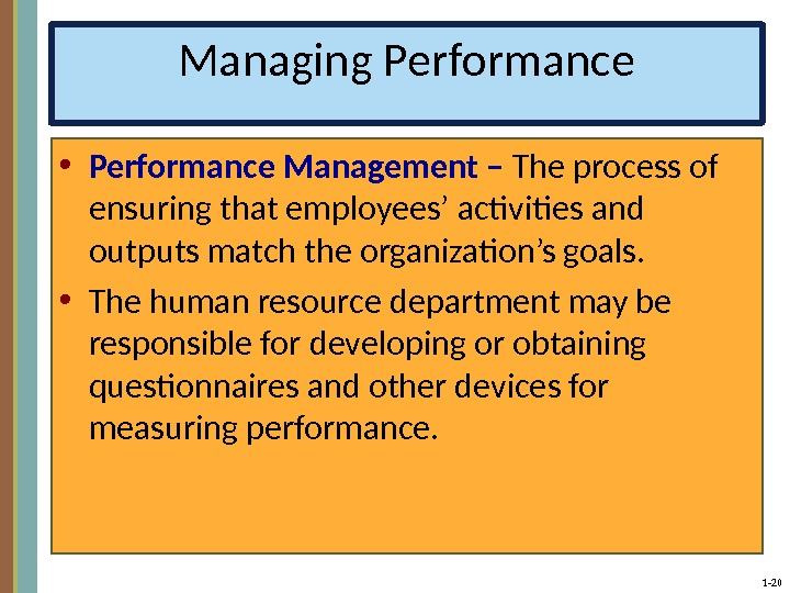 1 - 20 Managing Performance • Performance Management –  The process of ensuring that employees'