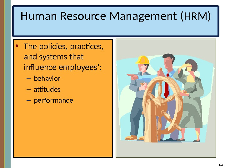 1 - 4 Human Resource Management (HRM) • The policies, practices,  and systems that influence