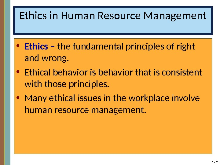 1 - 32 Ethics in Human Resource Management • Ethics – the fundamental principles of right