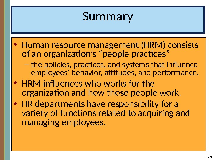 "1 - 39 Summary • Human resource management (HRM) consists of an organization's ""people practices"" –"