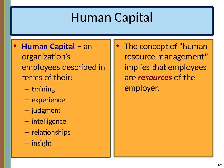 1 - 7 Human Capital • Human Capital – an organization's employees described in terms of