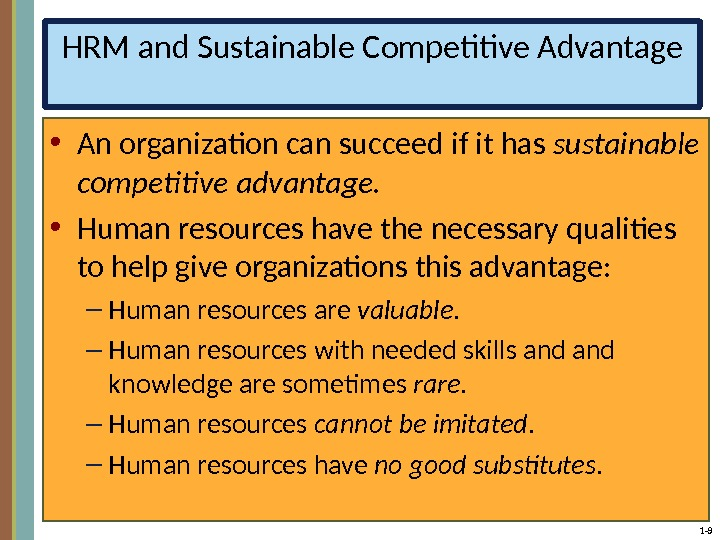 1 - 9 HRM and Sustainable Competitive Advantage • An organization can succeed if it has