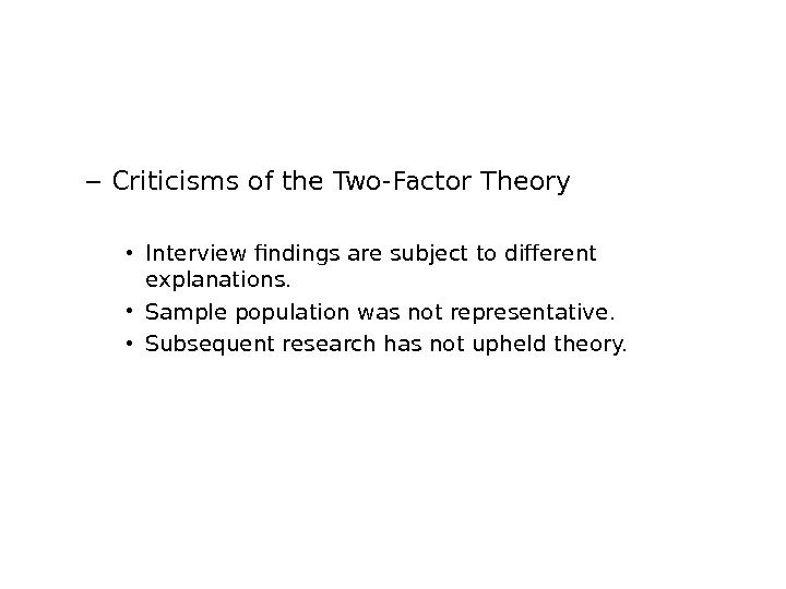 – Criticisms of the Two-Factor Theory • Interview findings are subject to different explanations.  •