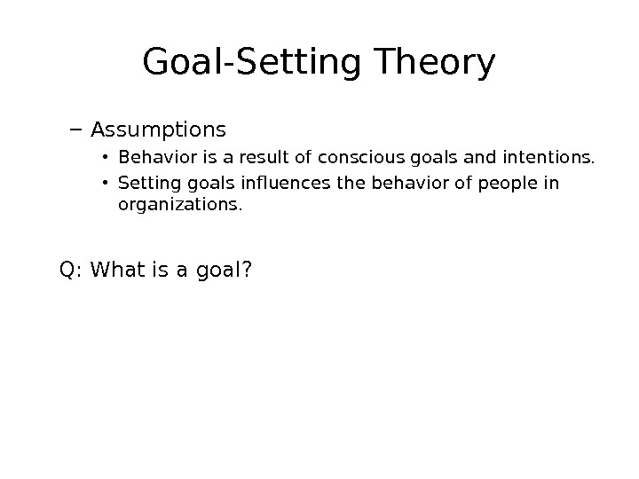 Goal-Setting Theory – Assumptions • Behavior is a result of conscious goals and intentions.  •