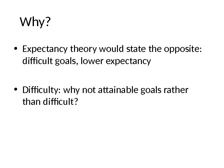 Why?  • Expectancy theory would state the opposite:  difficult goals, lower expectancy • Difficulty: