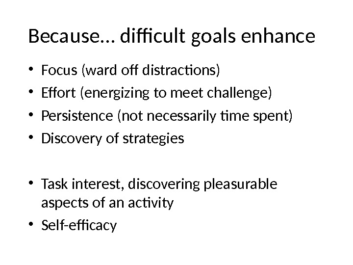 Because… difficult goals enhance • Focus (ward off distractions) • Effort (energizing to meet challenge) •