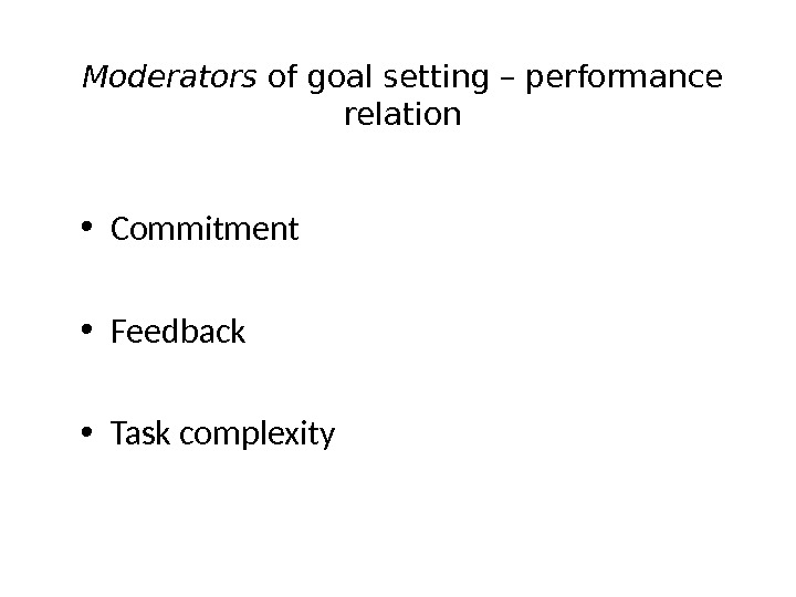 Moderators of goal setting – performance relation • Commitment • Feedback • Task complexity
