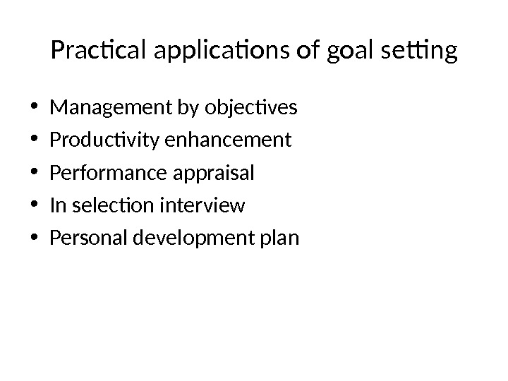 Practical applications of goal setting • Management by objectives • Productivity enhancement • Performance appraisal •