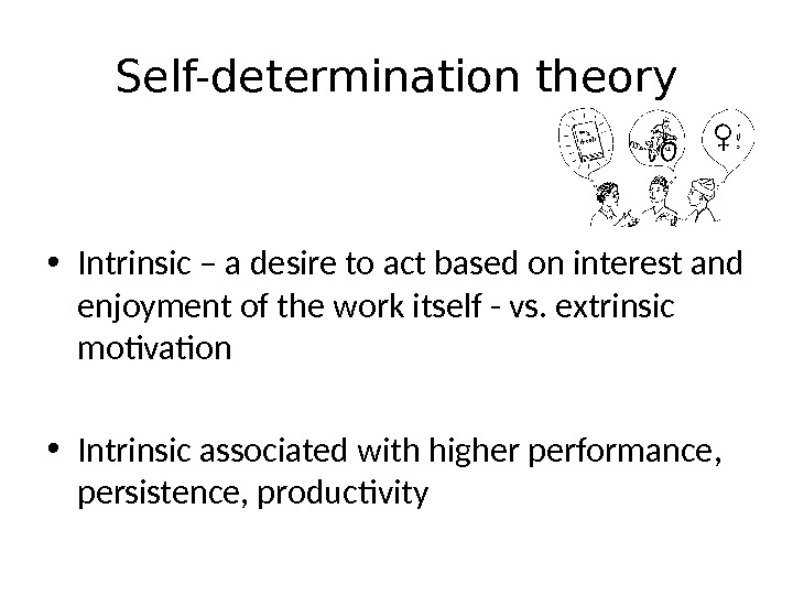 Self-determination theory • Intrinsic – a desire to act based on interest and enjoyment of the