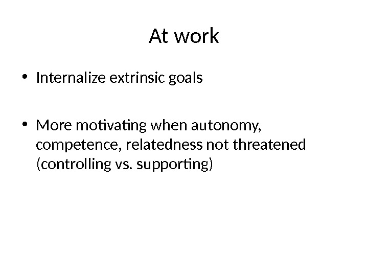 At work • Internalize extrinsic goals • More motivating when autonomy,  competence, relatedness not threatened