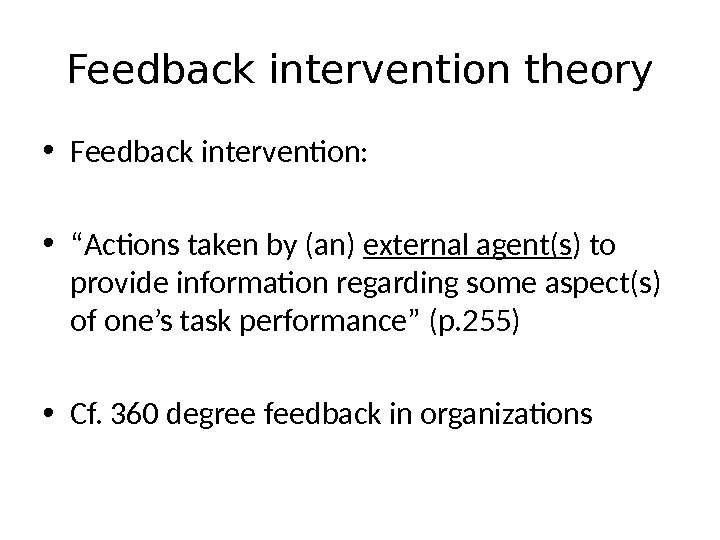 "Feedback intervention theory • Feedback intervention:  • "" Actions taken by (an) external agent(s )"