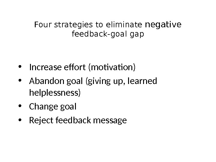 Four strategies to eliminate negative feedback-goal gap • Increase effort (motivation) • Abandon goal (giving up,