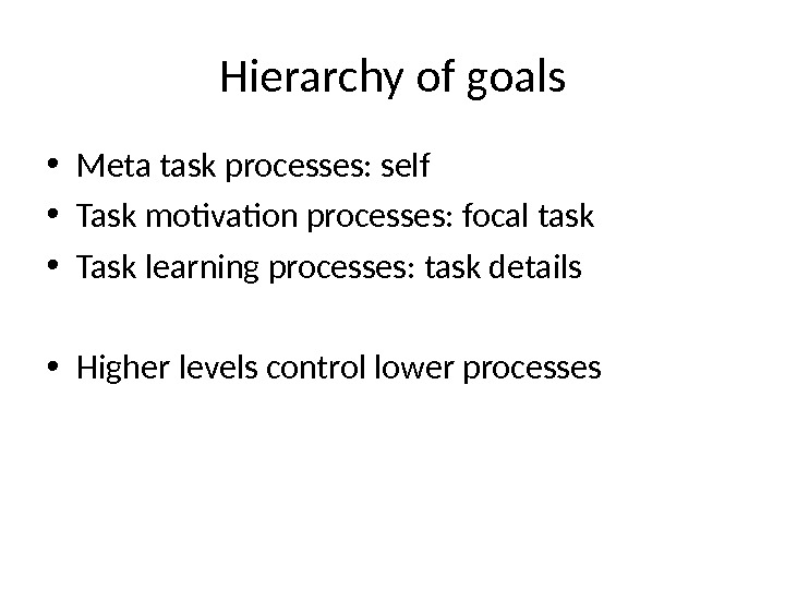 Hierarchy of goals • Meta task processes: self  • Task motivation processes: focal task •
