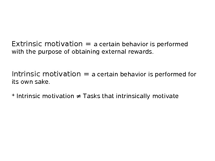 Extrinsic motivation = a certain behavior is performed with the purpose of obtaining external rewards. Intrinsic