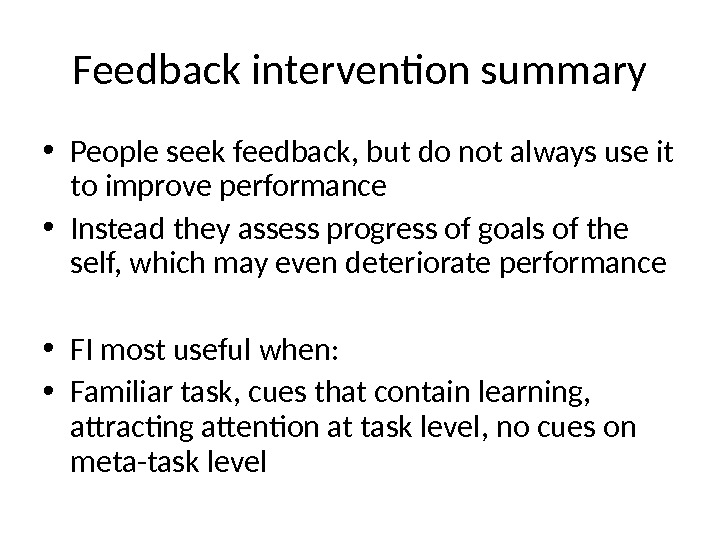 Feedback intervention summary • People seek feedback, but do not always use it to improve performance