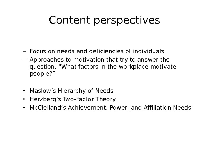 Content perspectives – Focus on needs and deficiencies of individuals – Approaches to motivation that try