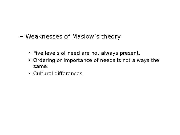 – Weaknesses of Maslow's theory • Five levels of need are not always present.  •