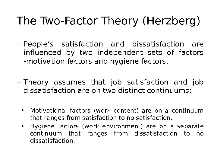 The Two-Factor Theory (Herzberg) – People's satisfaction and dissatisfaction are influenced by two independent sets of