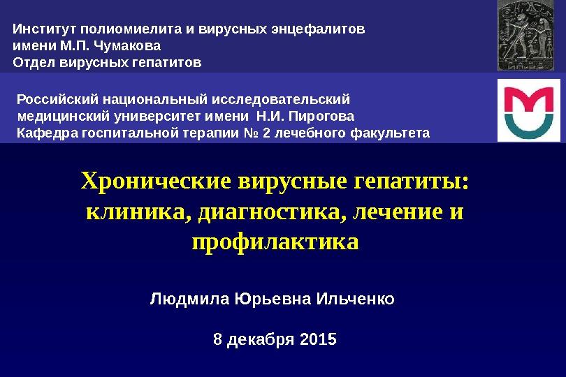Хронические вирусные гепатиты: клиника, диагностика, лечение и профилактика Людмила Юрьевна Ильченко 8 декабря 2015