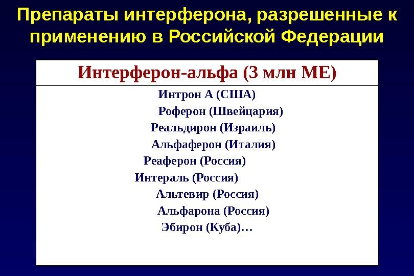 Интерферон-альфа (3 млн МЕ) Интрон А (США)  Роферон (Швейцария) Реальдирон (Израиль) Альфаферон (Италия) Реаферон (Россия)