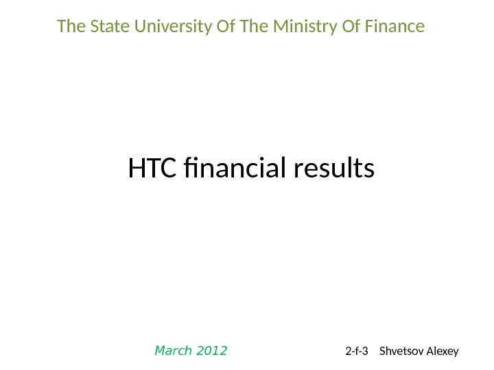 HTC financial results. The State University Of The Ministry Of Finance March 2012 2 -f-3